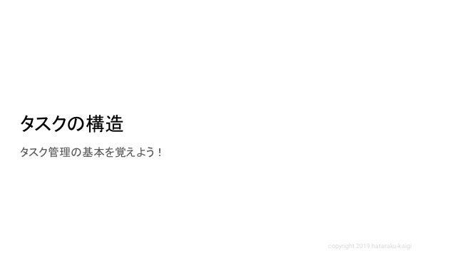 copyright 2019 hataraku-kaigi タスクの構造 タスク管理の基本を覚えよう!