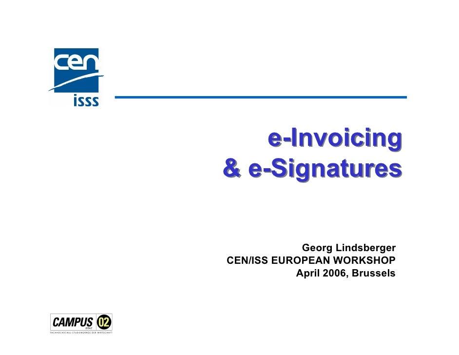 e-Invoicing & e-Signatures              Georg Lindsberger CEN/ISS EUROPEAN WORKSHOP            April 2006, Brussels