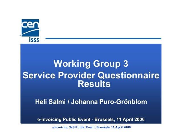eInvoicing WS Public Event, Brussels 11 April 2006 Working Group 3 Service Provider Questionnaire Results Heli Salmi / Joh...
