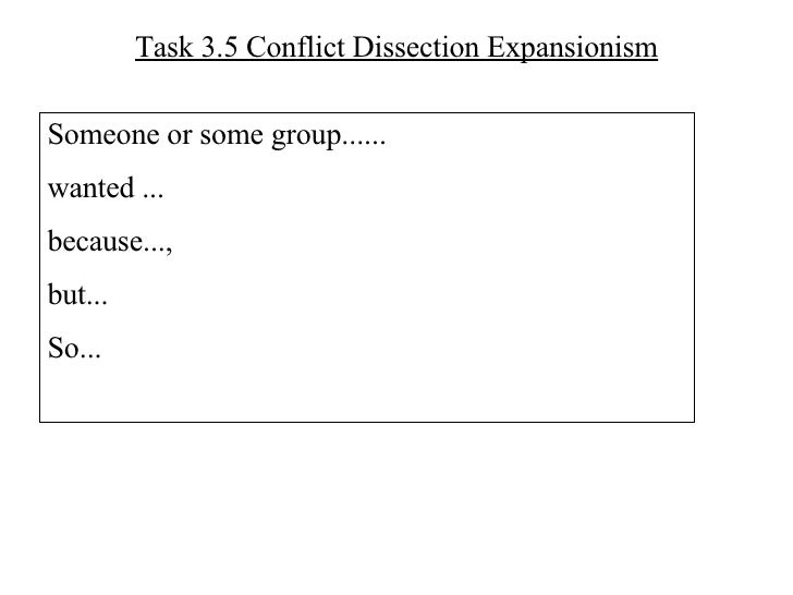 Task 3.5 Conflict Dissection Expansionism Someone or some group...... wanted ... because...,  but... So...
