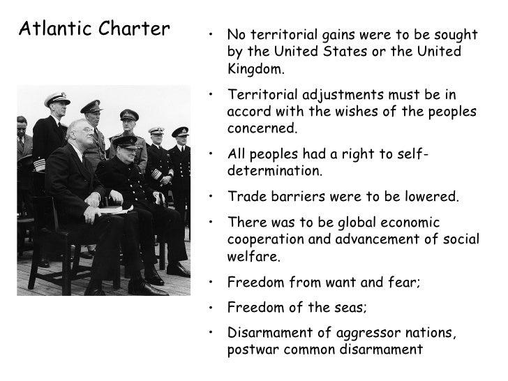 Atlantic Charter <ul><li>No territorial gains were to be sought by the United States or the United Kingdom.  </li></ul><ul...