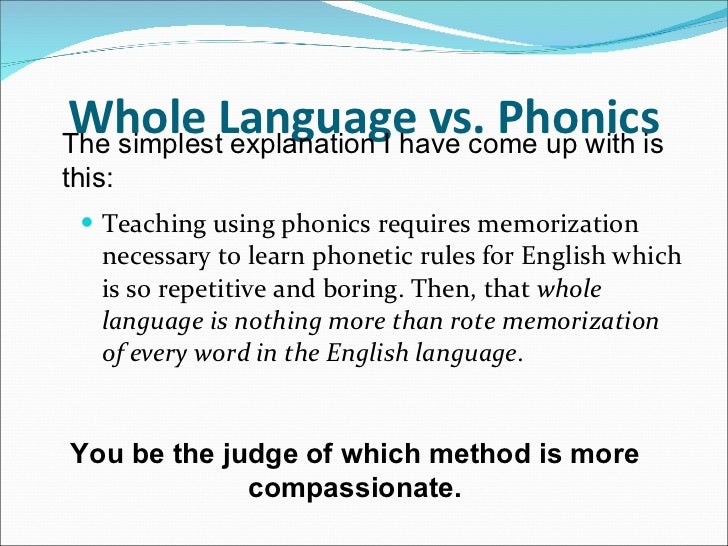 a debate on using the phonetic approach or whole language approach in the classroom Whole language instruction - for the purpose of this study, whole language will be defined as child-centered reading instruction which focuses on the constant interaction and frequent exposure to real, vocabulary-rich literature.