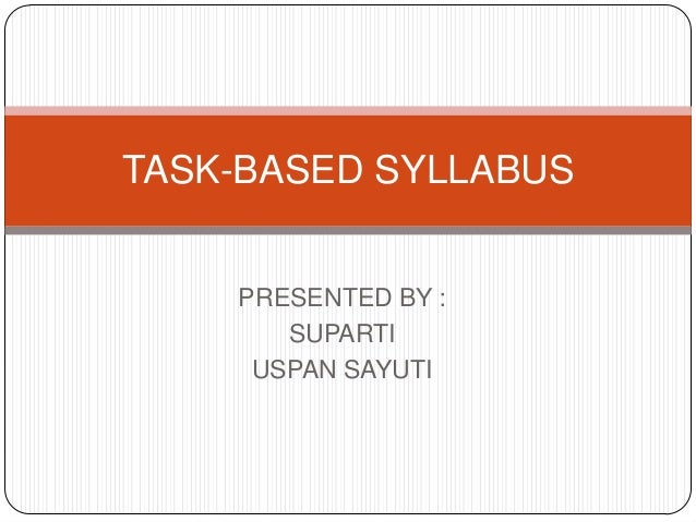 TASK-BASED SYLLABUS  PRESENTED BY : SUPARTI USPAN SAYUTI