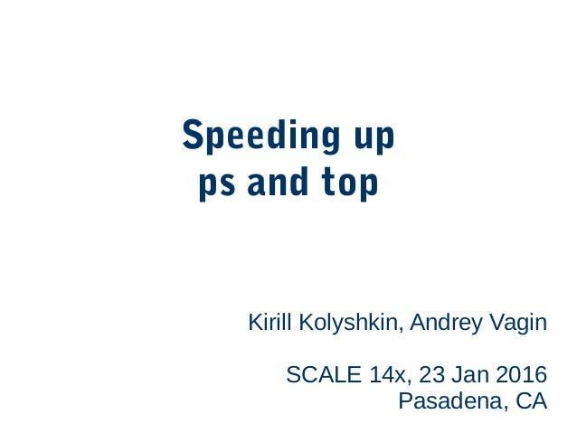 Speeding up ps and top Kirill Kolyshkin, Andrey Vagin SCALE 14x, 23 Jan 2016 Pasadena, CA