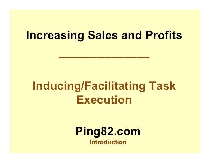 Increasing Sales and Profits       ______________   Inducing/Facilitating Task         Execution          Ping82.com      ...