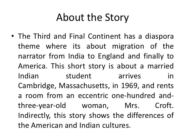 the third and final continent Short story reading worksheet-jhumpa lahiri, the thrid and final continent remember two aspects of the presentation in the lecture--the parallel between the mother of the narrator and mrs croft, and the juxtaposition of the extraordinary news event of the moonwalk and the ordinary events of life.