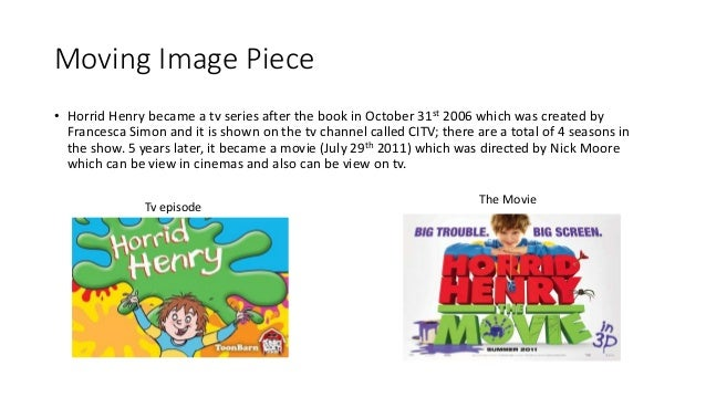 Moving Image Piece • Horrid Henry became a tv series after the book in October 31st 2006 which was created by Francesca Si...