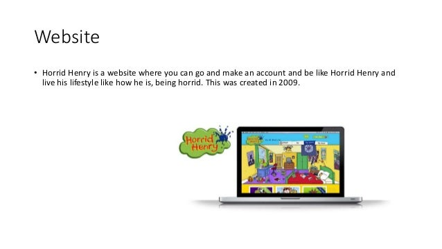 Website • Horrid Henry is a website where you can go and make an account and be like Horrid Henry and live his lifestyle l...