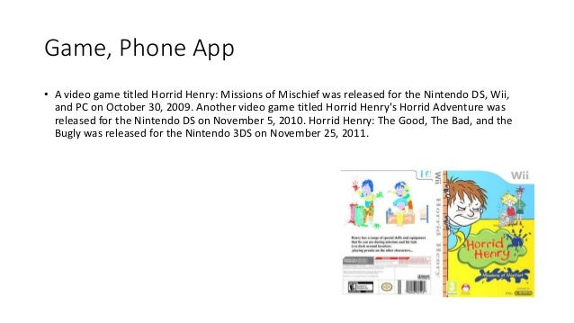 Game, Phone App • A video game titled Horrid Henry: Missions of Mischief was released for the Nintendo DS, Wii, and PC on ...