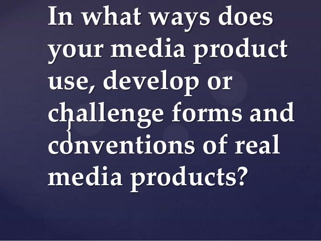 In what ways doesyour media productuse, develop orchallenge forms and {conventions of realmedia products?