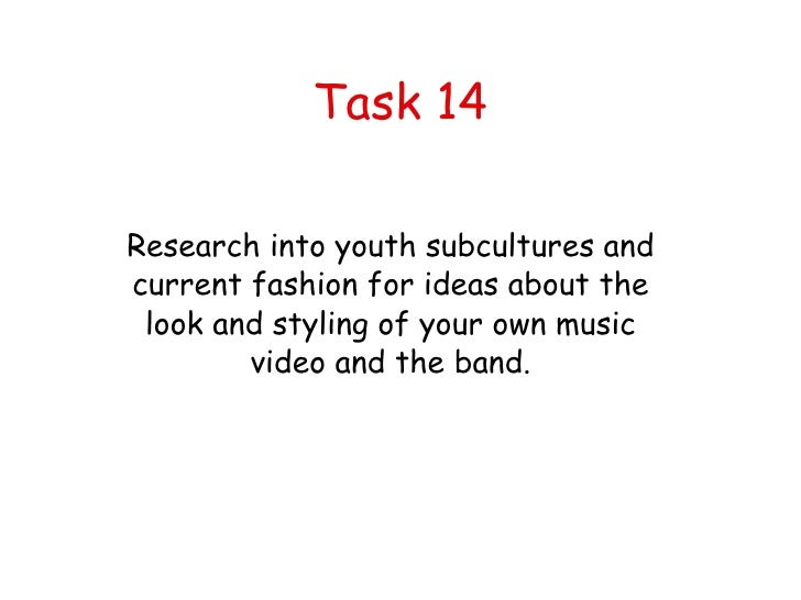 Task 14 Research into youth subcultures and current fashion for ideas about the look and styling of your own music video a...