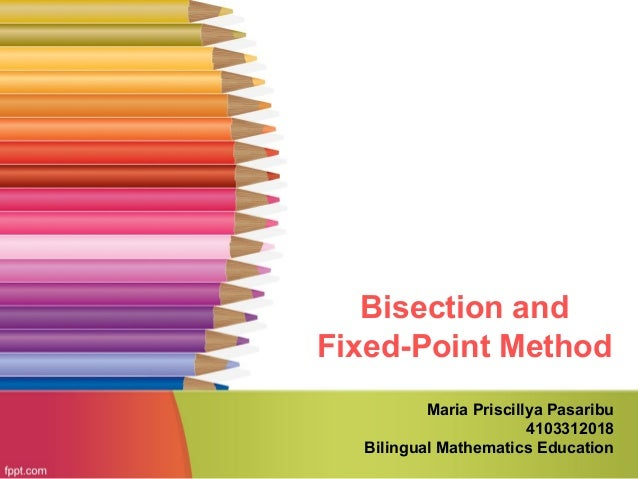 Bisection and Fixed-Point Method Maria Priscillya Pasaribu 4103312018 Bilingual Mathematics Education
