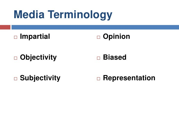 Media Terminology<br />Impartial<br />Objectivity<br />Subjectivity<br />Opinion<br />Biased<br />Representation<br />