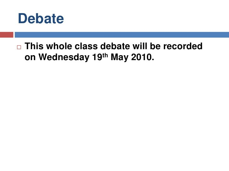 Debate<br />This whole class debate will be recorded on Wednesday 19th May 2010.<br />