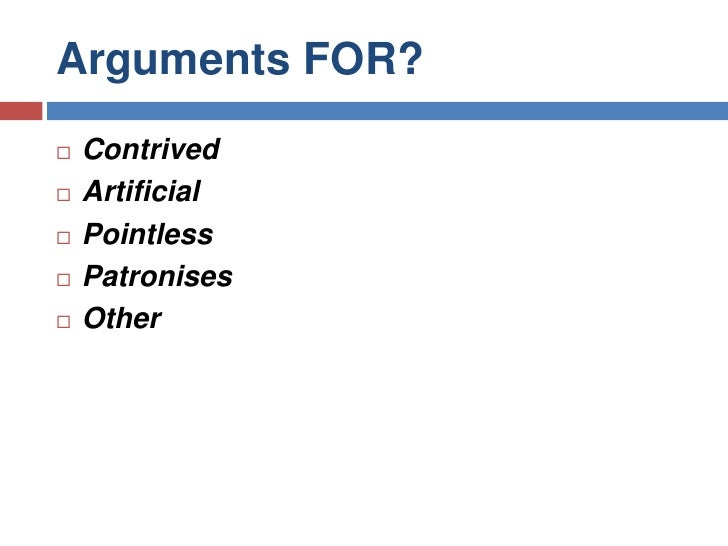 Arguments FOR?<br />Contrived <br />Artificial<br />Pointless<br />Patronises <br />Other<br />