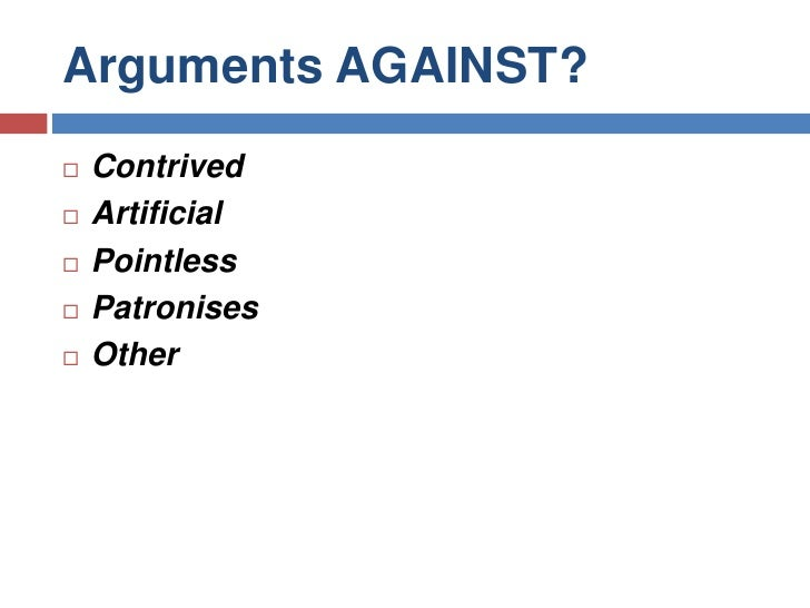 Arguments AGAINST?<br />Contrived <br />Artificial<br />Pointless<br />Patronises <br />Other<br />