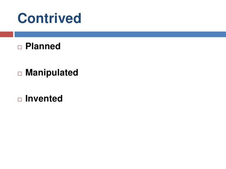 Contrived<br />Planned<br />Manipulated<br />Invented<br />