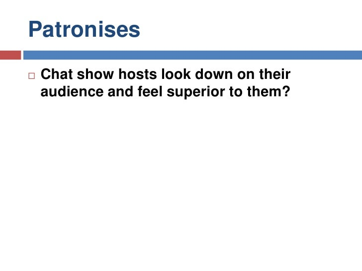 Patronises<br />Chat show hosts look down on their audience and feel superior to them?<br />