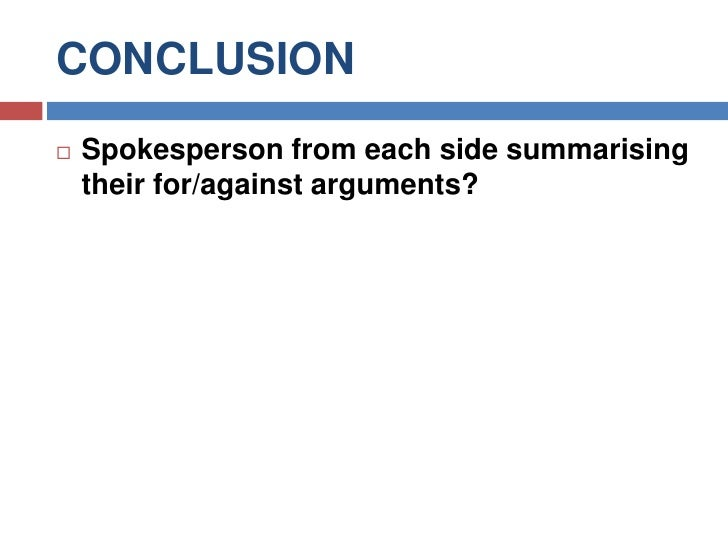 CONCLUSION<br />Spokesperson from each side summarising their for/against arguments?<br />