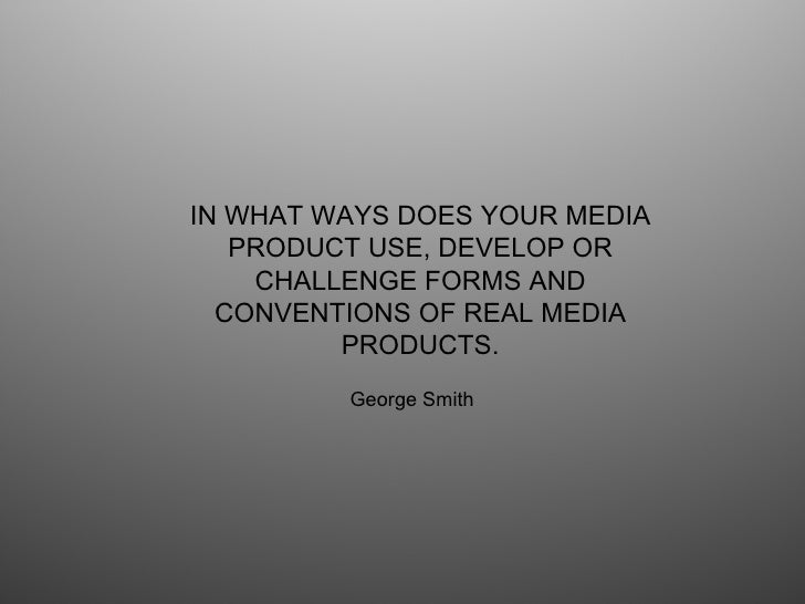 IN WHAT WAYS DOES YOUR MEDIA PRODUCT USE, DEVELOP OR CHALLENGE FORMS AND CONVENTIONS OF REAL MEDIA PRODUCTS. George Smith