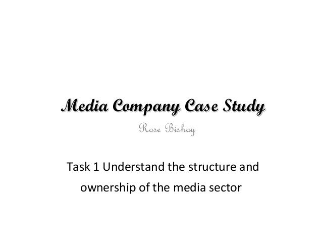 Media Company Case StudyMedia Company Case Study Task 1 Understand the structure and ownership of the media sector Rose Bi...
