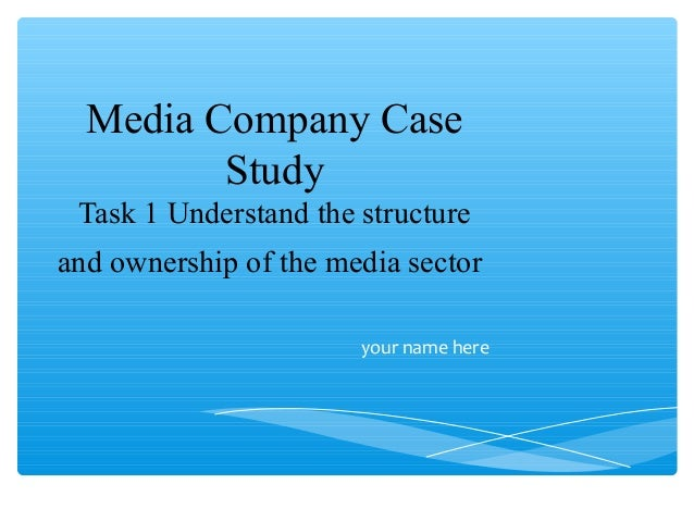 Media Company Case Study Task 1 Understand the structure and ownership of the media sector your name here