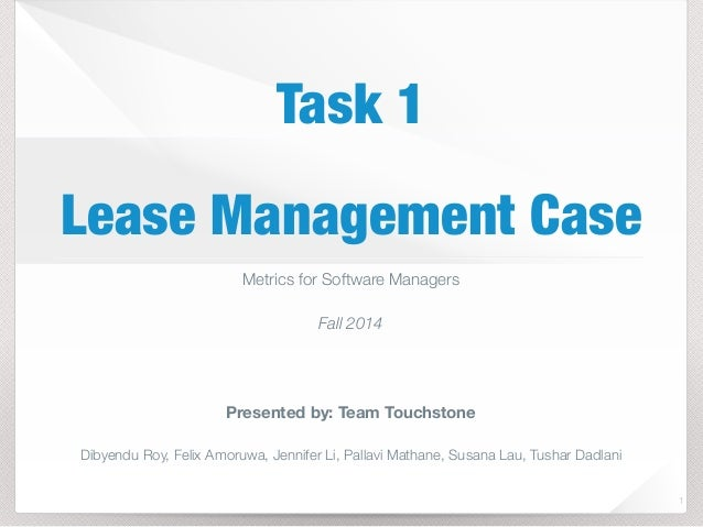 Task 1  Lease Management Case  1  Metrics for Software Managers  Fall 2014  Presented by: Team Touchstone  Dibyendu Roy, F...