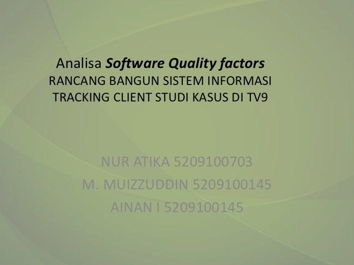 Analisa Software Quality factorsRANCANG BANGUN SISTEM INFORMASITRACKING CLIENT STUDI KASUS DI TV9       NUR ATIKA 52091007...