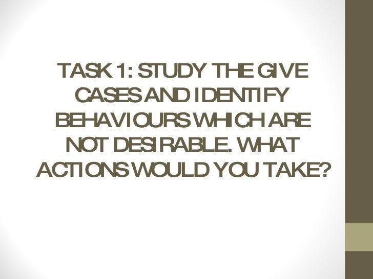TASK 1: STUDY THE GIVE CASES AND IDENTIFY BEHAVIOURS WHICH ARE NOT DESIRABLE. WHAT ACTIONS WOULD YOU TAKE?