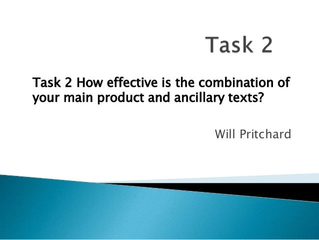Task 2 How effective is the combination of your main product and ancillary texts? Will Pritchard