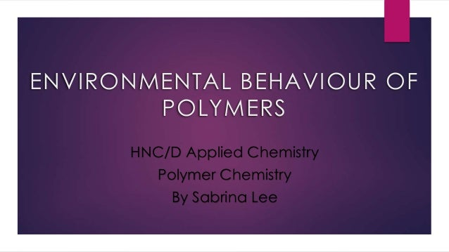 ENVIRONMENTAL BEHAVIOUR OF POLYMERS HNC/D Applied Chemistry Polymer Chemistry By Sabrina Lee