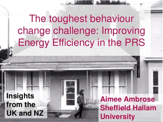 The toughest behaviour change challenge: Improving Energy Efficiency in the PRS Aimee Ambrose Sheffield Hallam University ...