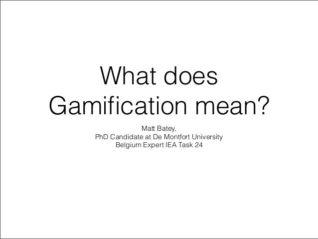What does Gamification mean? Matt Batey, PhD Candidate at De Montfort University Belgium Expert IEA Task 24