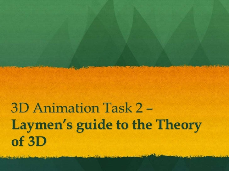 3D Animation Task 2 –Laymen's guide to the Theoryof 3D