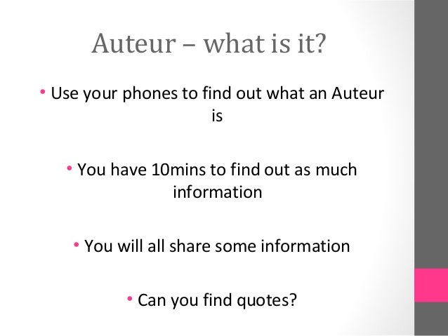 Auteur – what is it?• Use your phones to find out what an Auteur                       is   • You have 10mins to find out ...