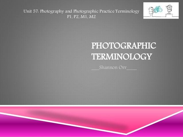 PHOTOGRAPHIC TERMINOLOGY ___Shannon Orr____ Unit 57: Photography and Photographic Practice Terminology P1, P2, M1, M2