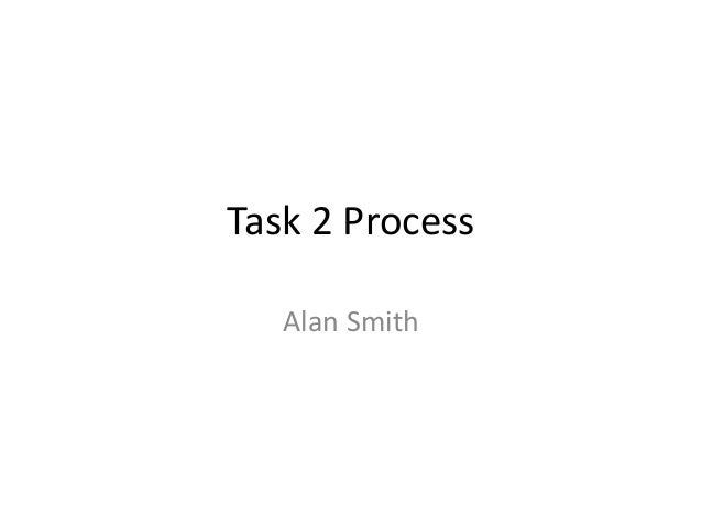 Task 2 Process Alan Smith