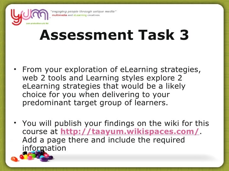 Assessment Task 3 <ul><li>From your exploration of eLearning strategies, web  2 tools and Learning styles explore 2 eLearn...