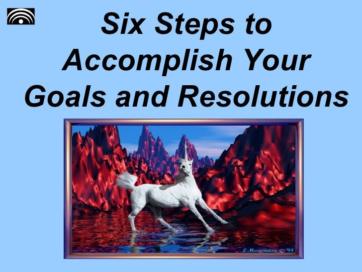 Six Steps to Accomplish Your Goals and Resolutions