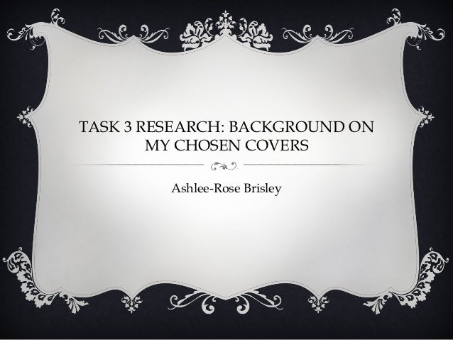 TASK 3 RESEARCH: BACKGROUND ON        MY CHOSEN COVERS         Ashlee-Rose Brisley