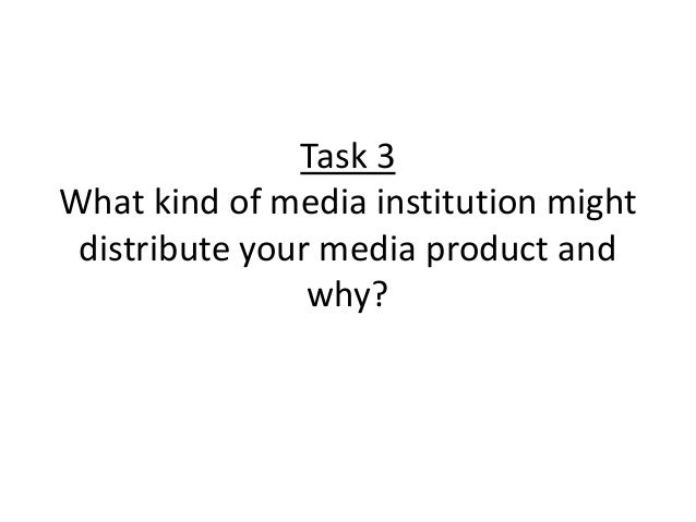 Task 3What kind of media institution might distribute your media product and                why?