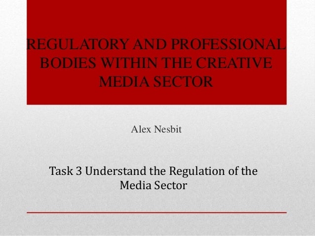 REGULATORY AND PROFESSIONAL BODIES WITHIN THE CREATIVE MEDIA SECTOR Alex Nesbit Task 3 Understand the Regulation of the Me...