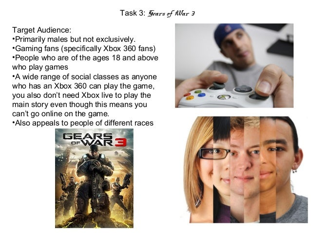 Task 3: Gears of War 3Target Audience:•Primarily males but not exclusively.•Gaming fans (specifically Xbox 360 fans)•Peopl...