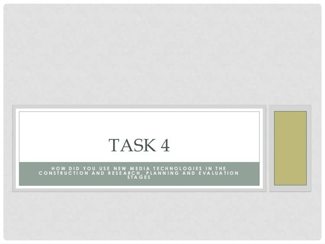TASK 4   HOW DID YOU USE NEW MEDIA TECHNOLOGIES IN THECONSTRUCTION AND RESEARCH, PLANNING AND EVALUATION                  ...