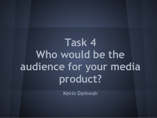 Task 4   Who would be theaudience for your media       product?        Kevin Darkwah