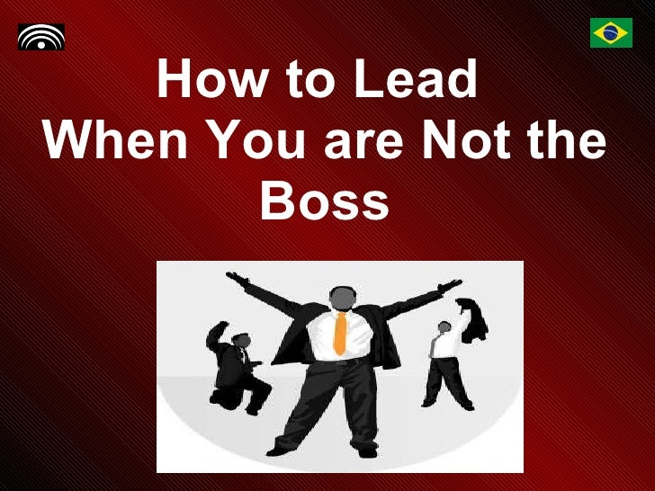 How to Lead  When You are Not the Boss
