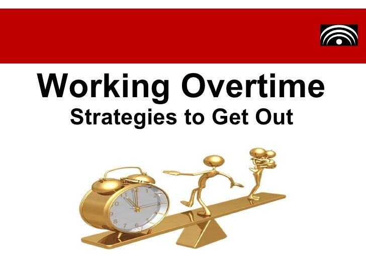 a discussion on the issue of working overtime Overtime remains a significant issue in working time across europe, regarded by many employers as a vital element in achieving flexibility and by many employees as an.