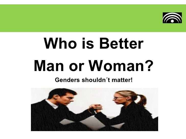 Who is BetterMan or Woman?  Genders shouldn´t matter!