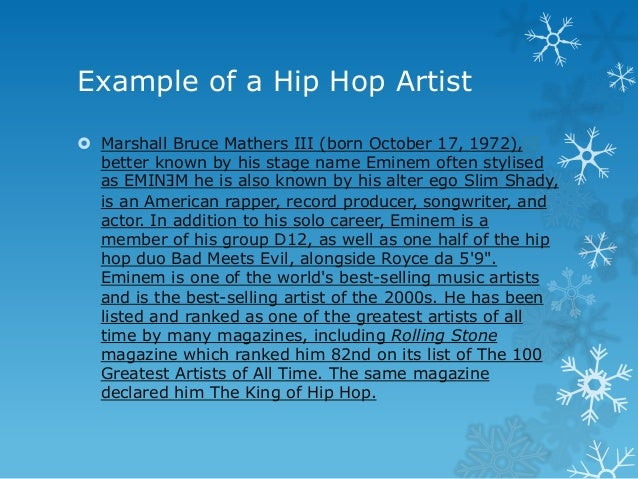 Example of a Hip Hop Artist  Marshall Bruce Mathers III (born October 17, 1972),[2] better known by his stage name Eminem...