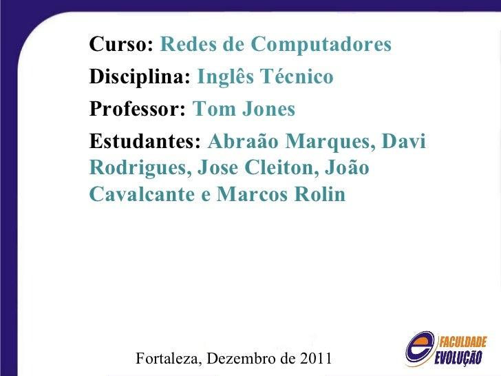 Fortaleza, Dezembro de 2011 Curso:  Redes de Computadores Disciplina:  Inglês Técnico Professor:  Tom Jones Estudantes:  A...